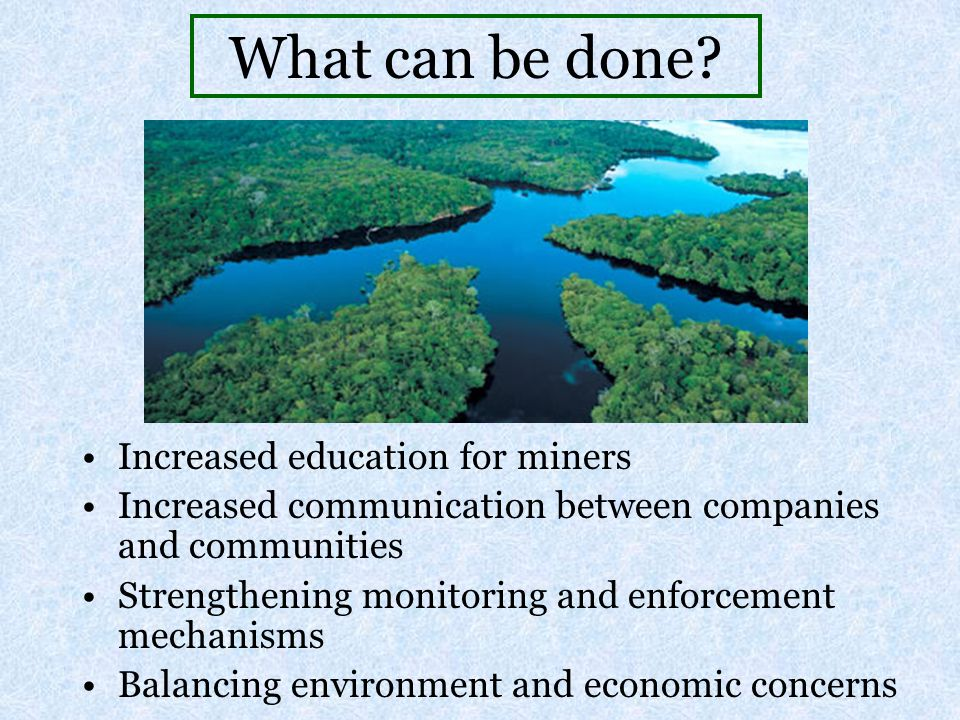 What can be done? Increased education for miners Increased communication between companies and communities Strengthening monitoring and enforcement me