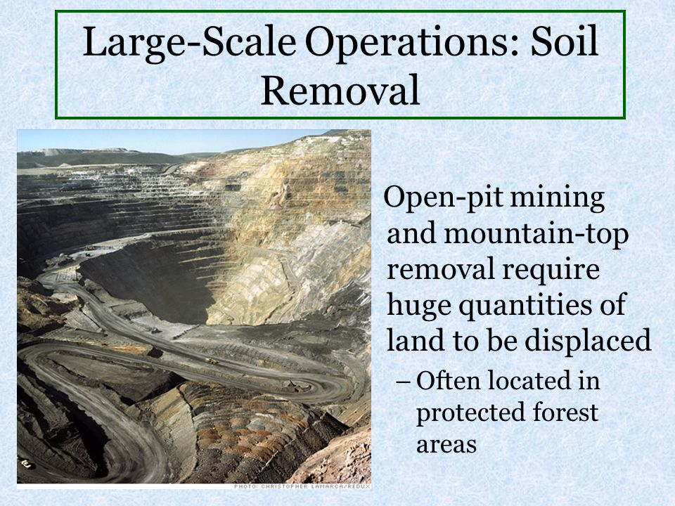 Large-Scale Operations: Soil Removal Open-pit mining and mountain-top removal require huge quantities of land to be displaced –Often located in protec