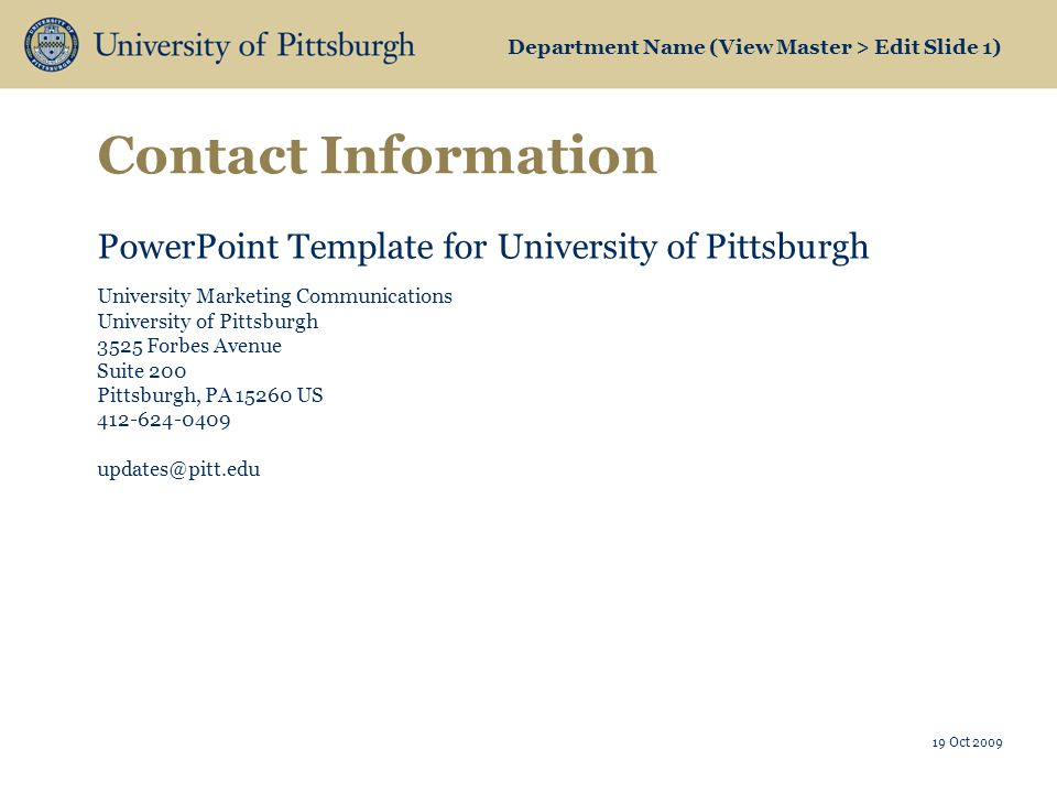 Department Name (View Master > Edit Slide 1) Contact Information 19 Oct 2009 PowerPoint Template for University of Pittsburgh University Marketing Communications University of Pittsburgh 3525 Forbes Avenue Suite 200 Pittsburgh, PA 15260 US 412-624-0409 updates@pitt.edu