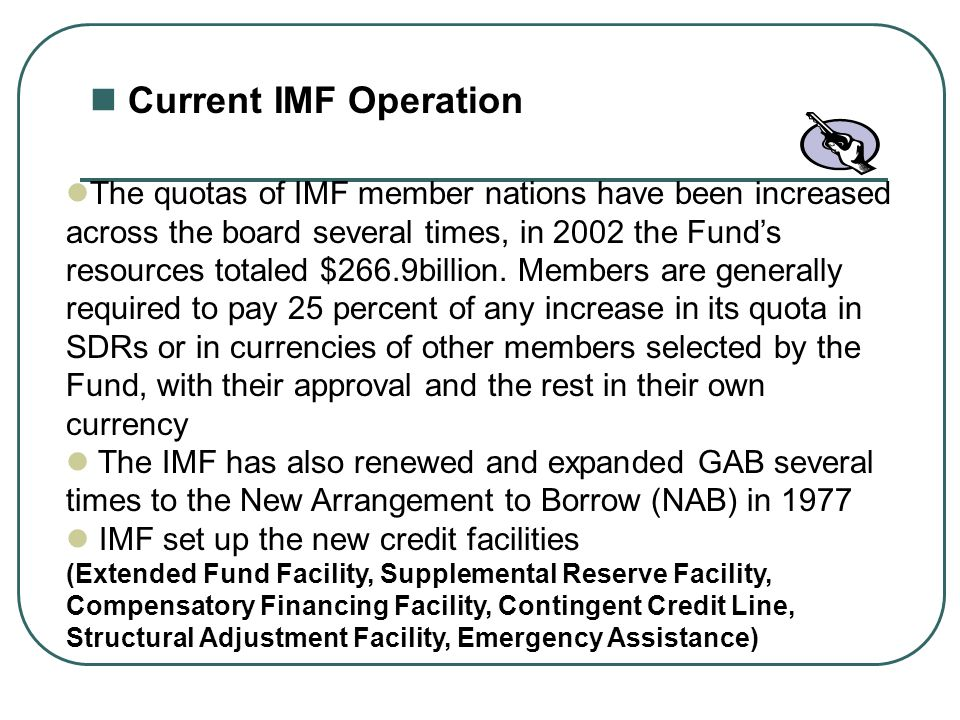 Current IMF Operation The quotas of IMF member nations have been increased across the board several times, in 2002 the Funds resources totaled $266.9b