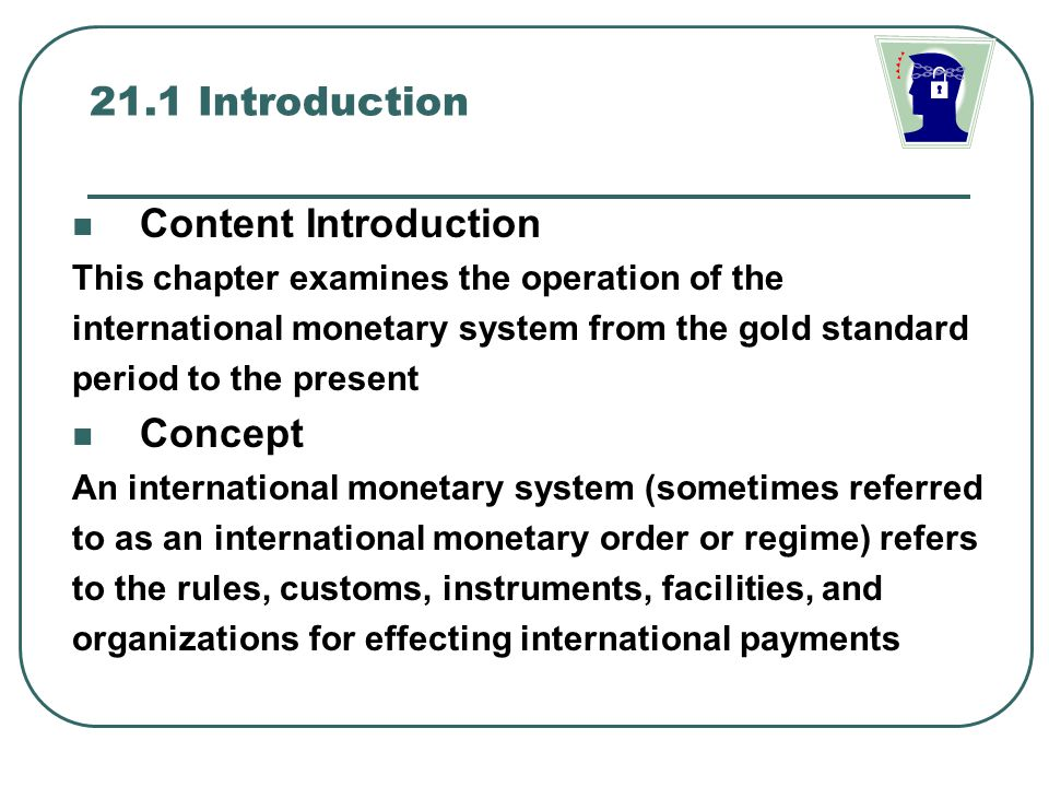 Classification of International Monetary System It can be classified according to the way in which exchange rates are determined or according to the form that international reserve assets take Under the exchange rate classification A fixed exchange rate system with a narrow band of fluctuation about a par value A fixed exchange rate system with a wide band of fluctuation, an adjustable peg system, A crawling peg system, a managed floating exchange rate system or a freely floating exchange rate system Under the international reserve classification Gold Standard( with gold as the only international reserve asset), a pure fiduciary standard( such as a pure dollar or exchange standard without any connection with gold), gold-exchange standard (a combination of the previous two)