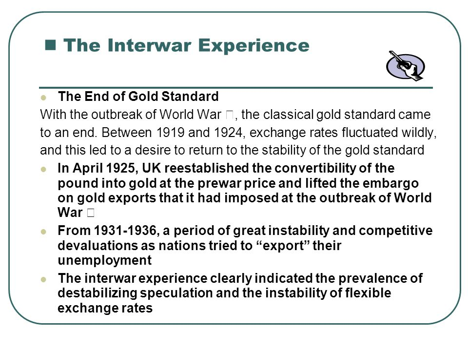 21.3 The Bretton woods System The Gold-Exchange Standard (1947-1971) In 1944, representatives of the United States, the Unite Kingdom, and 42 other nations met at Bretton Woods, New Hampshire, to decide on what international monetary system to establish after the war The system devised at Bretton Woods called for the establishment of the International Monetary Fun( IMF) for the purposes of : Overseeing that nations followed a set of agreed upon rules of conduct in international trade and finance Providing borrowing facilities for nations in temporary balance-of- payments difficulties