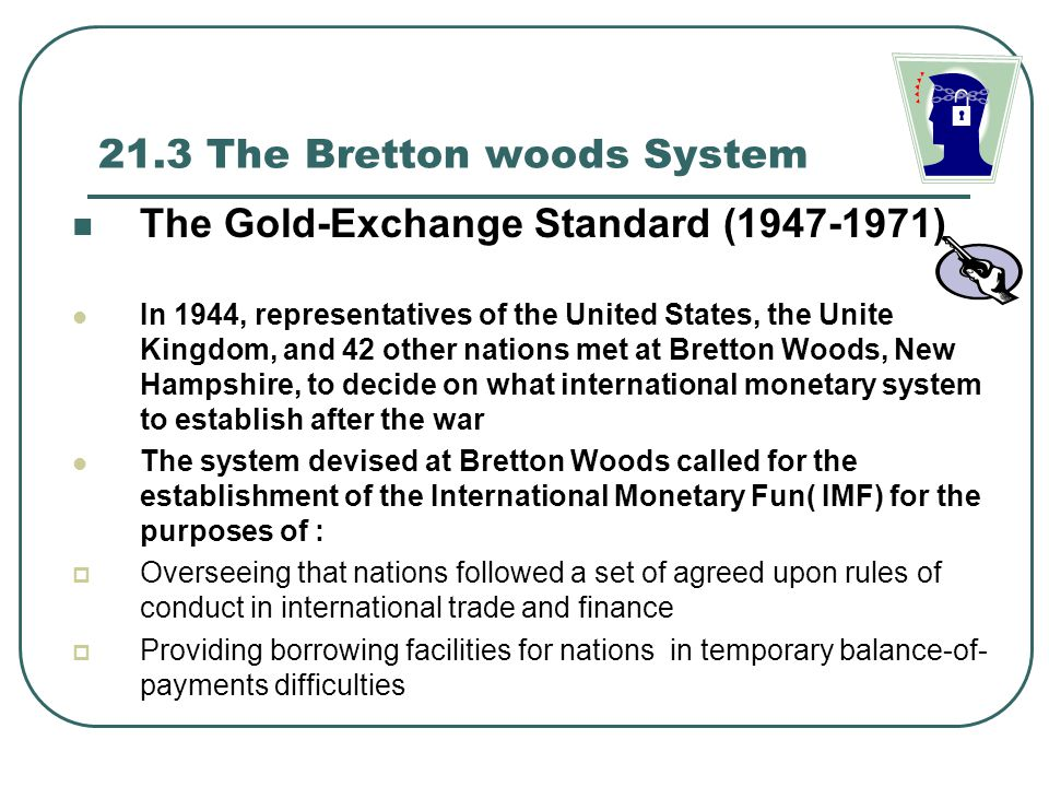 21.3 The Bretton woods System The Gold-Exchange Standard (1947-1971) In 1944, representatives of the United States, the Unite Kingdom, and 42 other na
