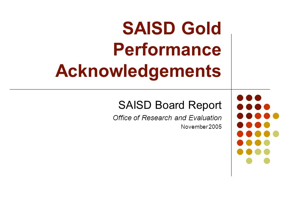 SAISD Gold Performance Acknowledgements SAISD Board Report Office of Research and Evaluation November 2005