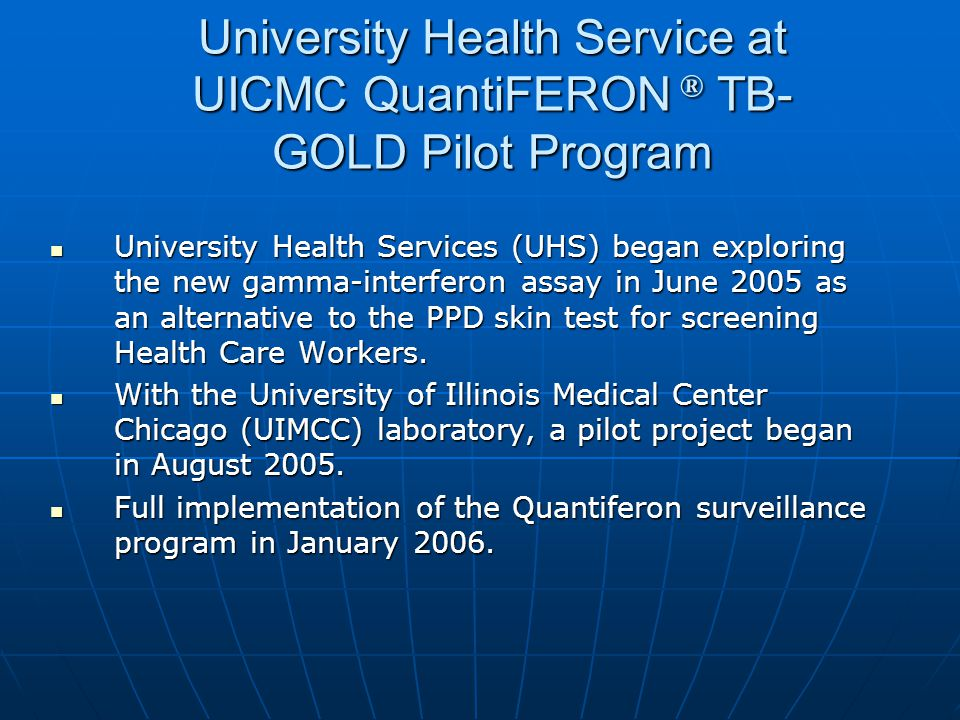 University Health Service at UICMC QuantiFERON ® TB- GOLD Pilot Program University Health Services (UHS) began exploring the new gamma-interferon assa