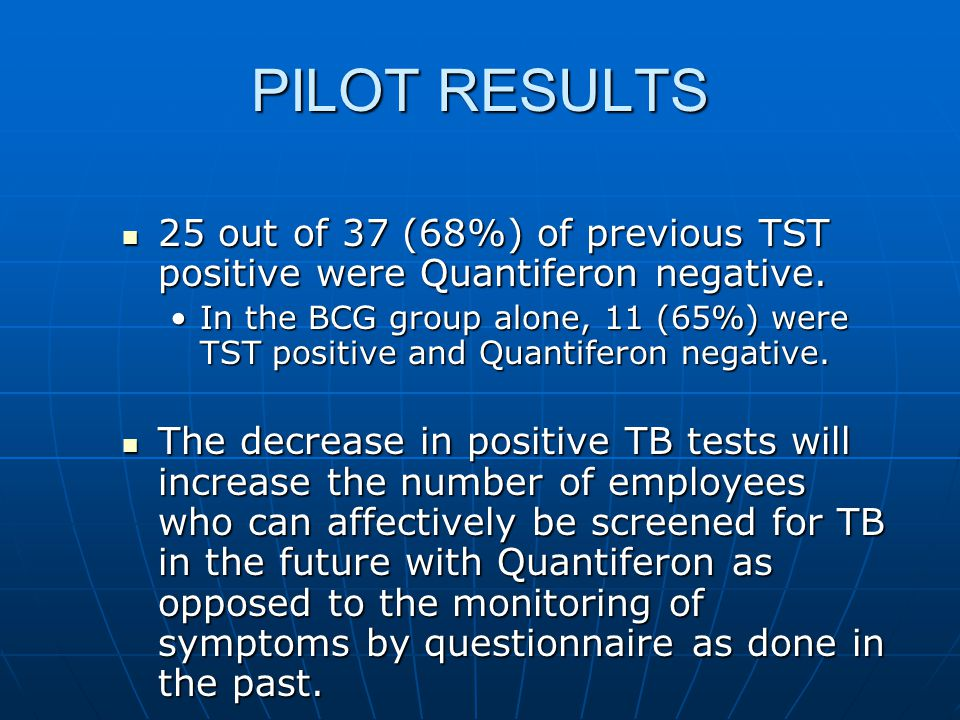 PILOT RESULTS 25 out of 37 (68%) of previous TST positive were Quantiferon negative. 25 out of 37 (68%) of previous TST positive were Quantiferon nega
