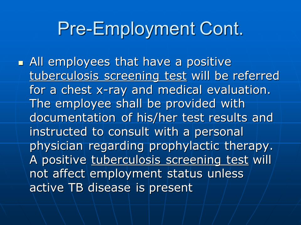 Pre-Employment Cont. All employees that have a positive tuberculosis screening test will be referred for a chest x-ray and medical evaluation. The emp