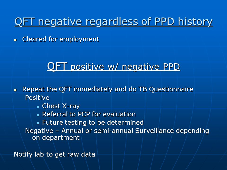 QFT negative regardless of PPD history Cleared for employment Cleared for employment QFT positive w/ negative PPD Repeat the QFT immediately and do TB