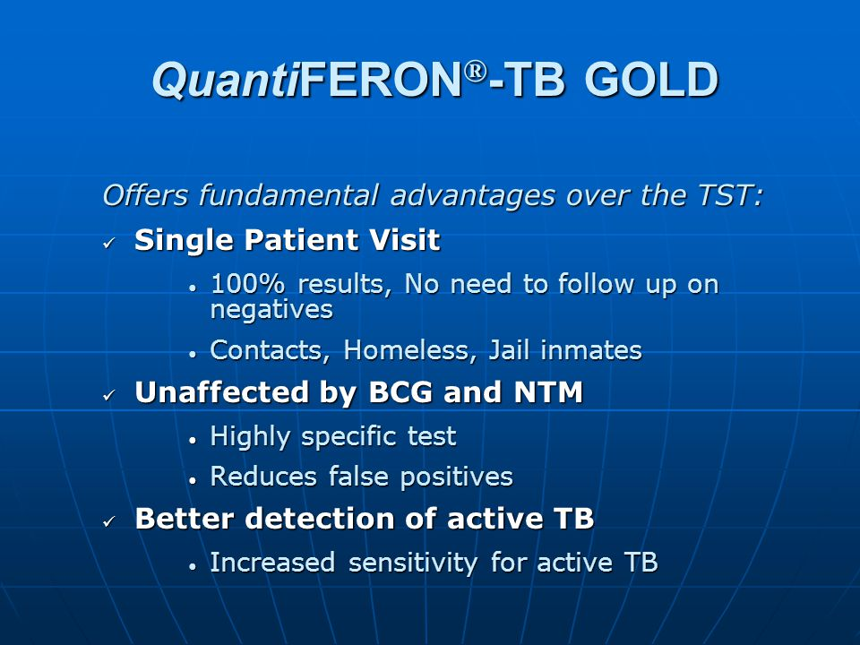 QuantiFERON ® -TB GOLD Offers fundamental advantages over the TST: Single Patient Visit Single Patient Visit 100% results, No need to follow up on neg