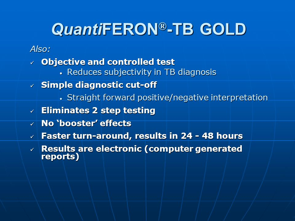 QuantiFERON ® -TB GOLD Also: Objective and controlled test Objective and controlled test Reduces subjectivity in TB diagnosis Reduces subjectivity in