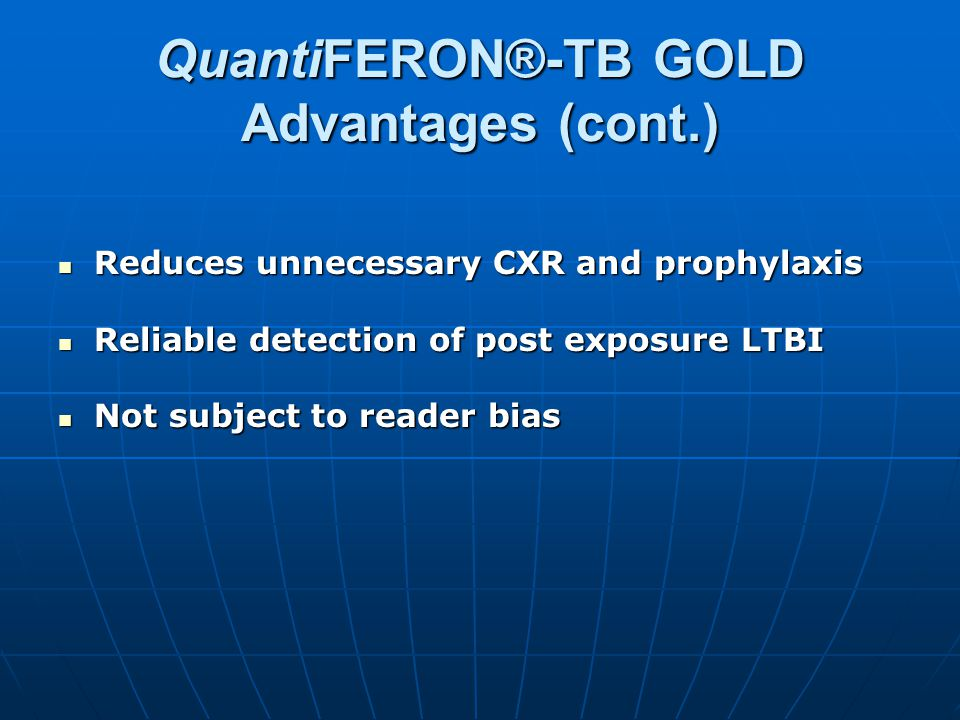 QuantiFERON®-TB GOLD Advantages (cont.) Reduces unnecessary CXR and prophylaxis Reduces unnecessary CXR and prophylaxis Reliable detection of post exp