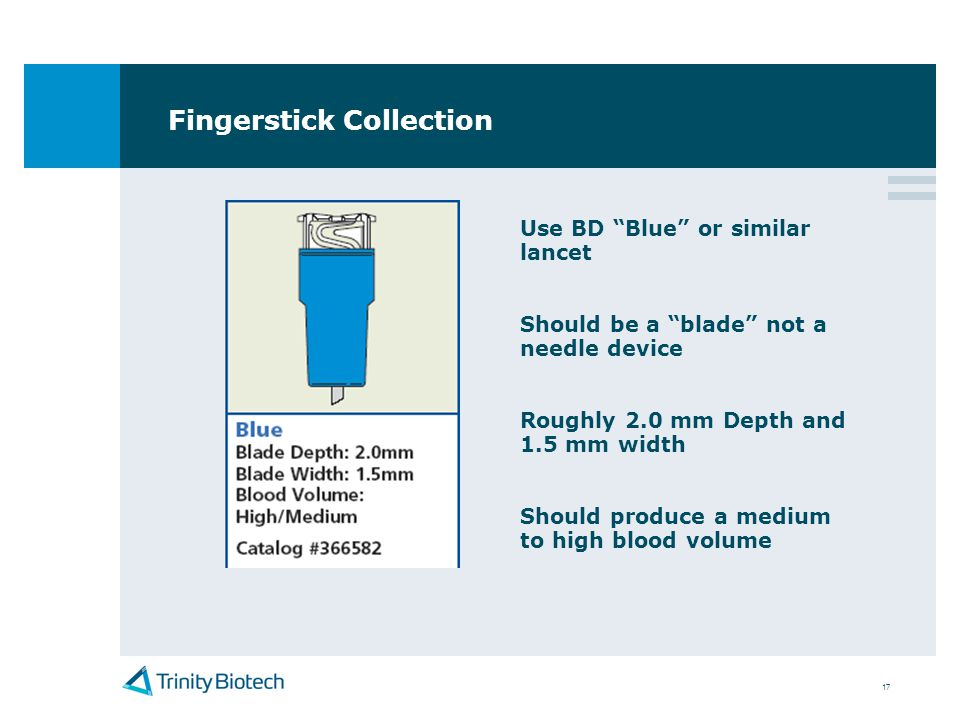 17 Fingerstick Collection Use BD Blue or similar lancet Should be a blade not a needle device Roughly 2.0 mm Depth and 1.5 mm width Should produce a m