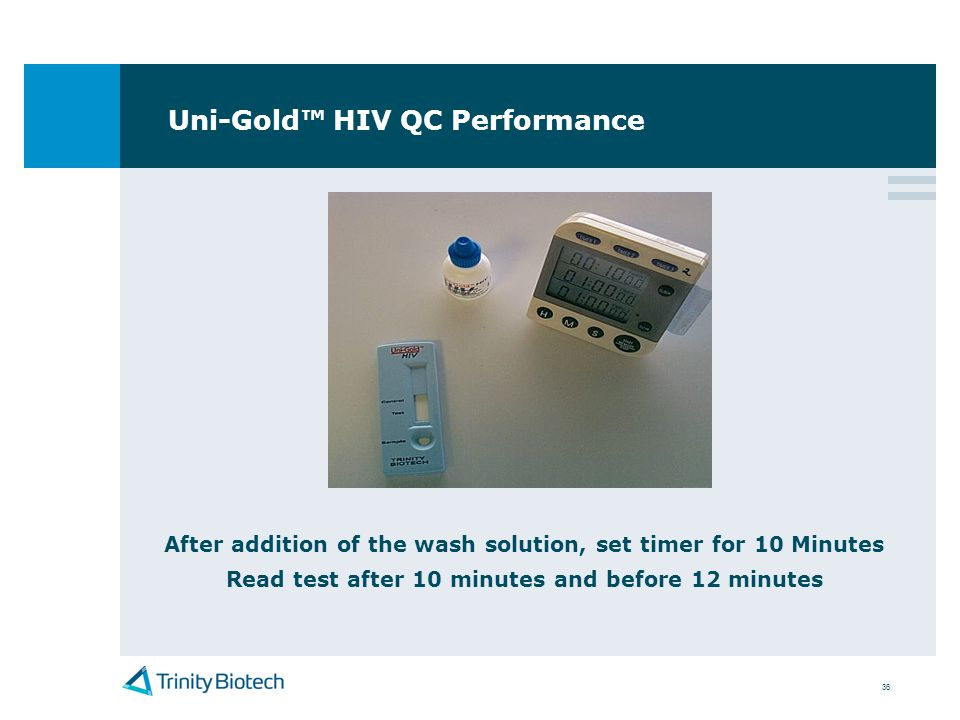 36 Uni-Gold HIV QC Performance After addition of the wash solution, set timer for 10 Minutes Read test after 10 minutes and before 12 minutes