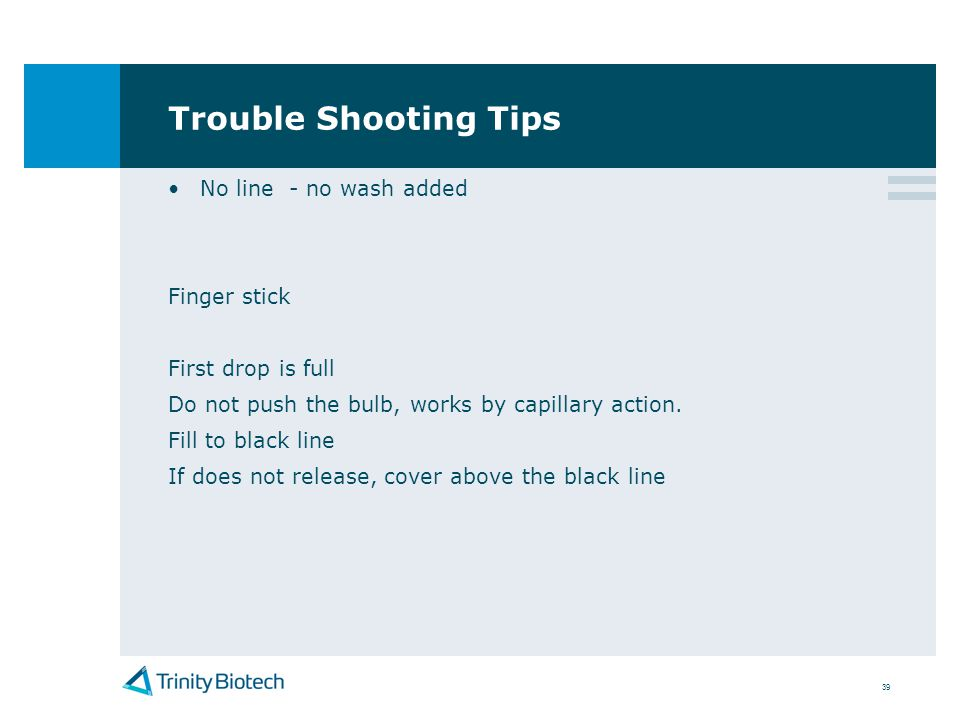 39 Trouble Shooting Tips No line - no wash added Finger stick First drop is full Do not push the bulb, works by capillary action. Fill to black line I