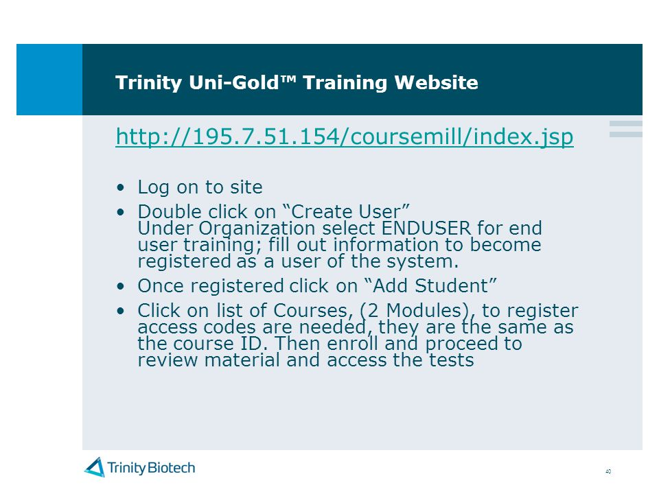 40 Trinity Uni-Gold Training Website http://195.7.51.154/coursemill/index.jsp Log on to site Double click on Create User Under Organization select END