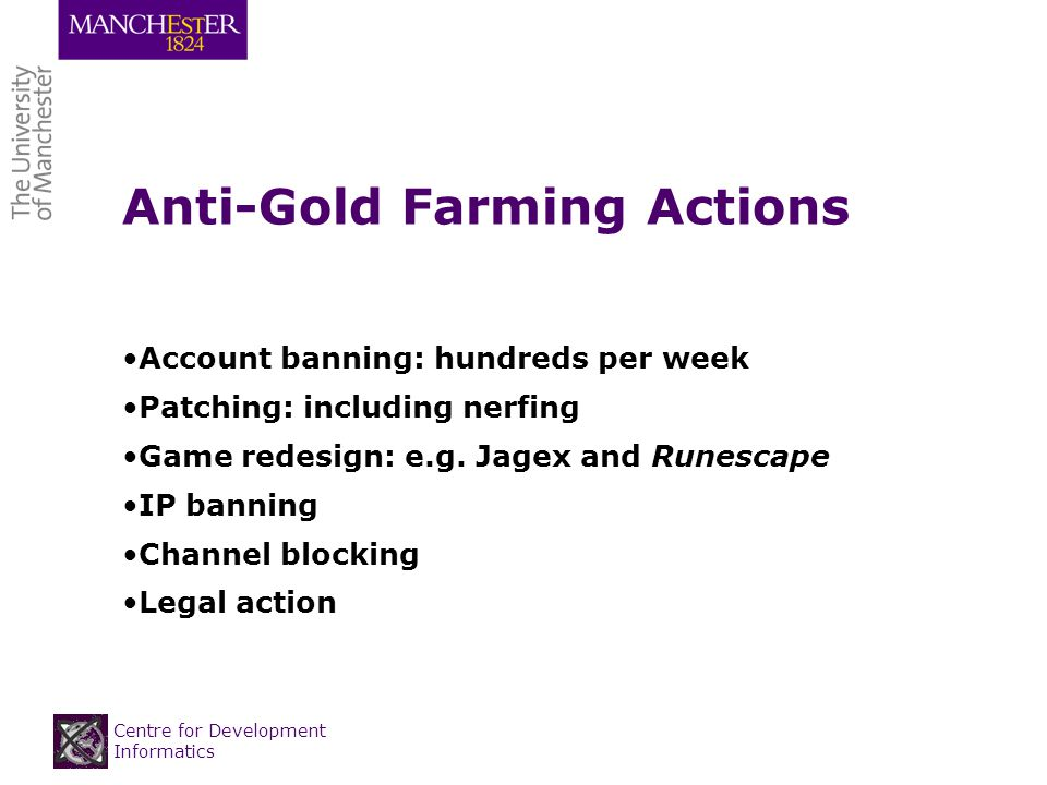 Centre for Development Informatics Anti-Gold Farming Actions Account banning: hundreds per week Patching: including nerfing Game redesign: e.g.