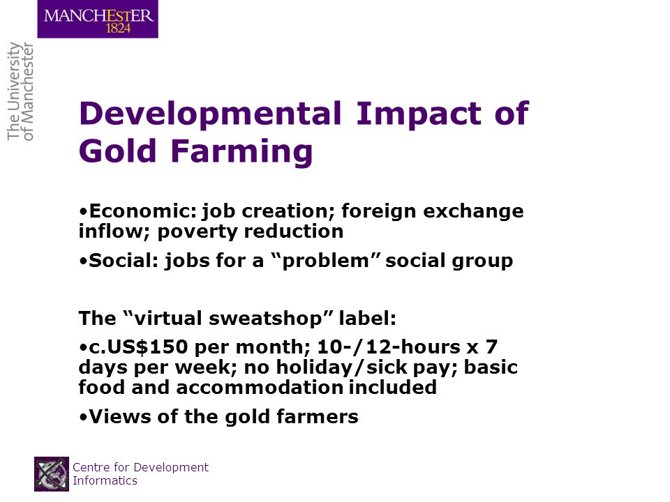 Centre for Development Informatics Developmental Impact of Gold Farming Economic: job creation; foreign exchange inflow; poverty reduction Social: jobs for a problem social group The virtual sweatshop label: c.US$150 per month; 10-/12-hours x 7 days per week; no holiday/sick pay; basic food and accommodation included Views of the gold farmers