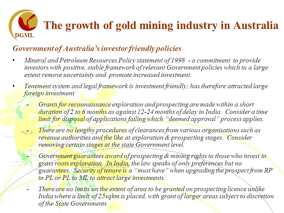 DGML The growth of gold mining industry in Australia Government of Australias investor friendly policies Mineral and Petroleum Resources Policy statement of 1998 - a commitment to provide investors with positive, stable framework of relevant Government policies which to a large extent remove uncertainty and promote increased investment.