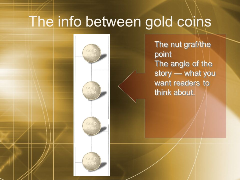 The info between gold coins The nut graf/the point The angle of the story what you want readers to think about.