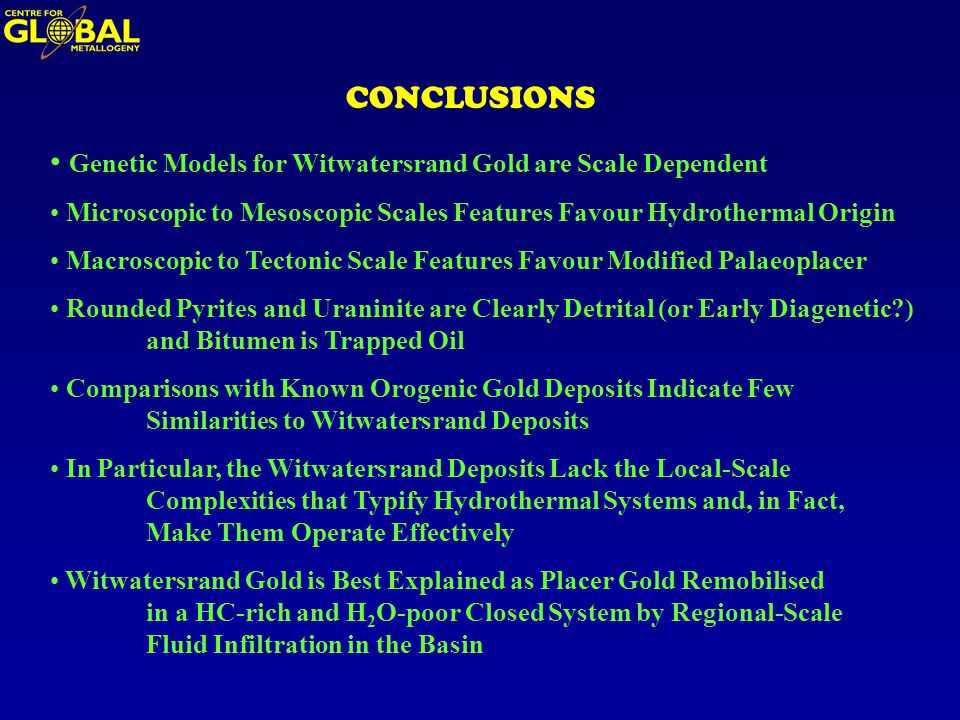 CONCLUSIONS Genetic Models for Witwatersrand Gold are Scale Dependent Microscopic to Mesoscopic Scales Features Favour Hydrothermal Origin Macroscopic to Tectonic Scale Features Favour Modified Palaeoplacer Rounded Pyrites and Uraninite are Clearly Detrital (or Early Diagenetic ) and Bitumen is Trapped Oil Comparisons with Known Orogenic Gold Deposits Indicate Few Similarities to Witwatersrand Deposits In Particular, the Witwatersrand Deposits Lack the Local-Scale Complexities that Typify Hydrothermal Systems and, in Fact, Make Them Operate Effectively Witwatersrand Gold is Best Explained as Placer Gold Remobilised in a HC-rich and H 2 O-poor Closed System by Regional-Scale Fluid Infiltration in the Basin