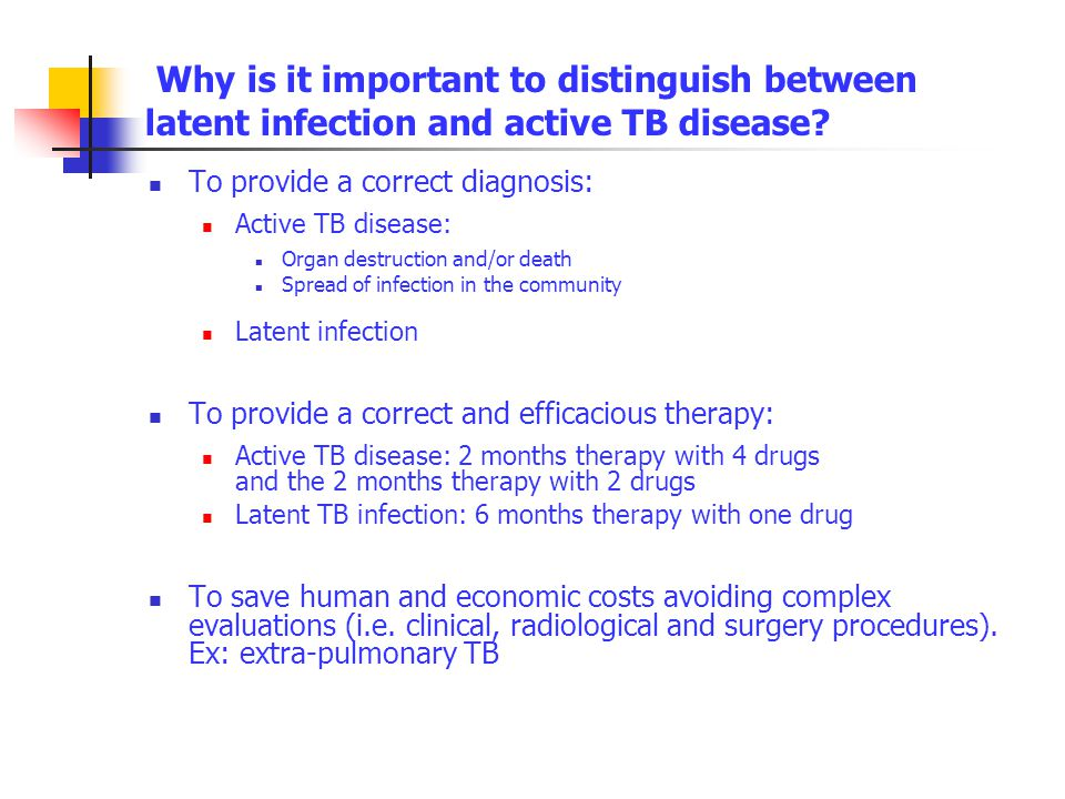 Why is it important to distinguish between latent infection and active TB disease? To provide a correct diagnosis: Active TB disease: Organ destructio