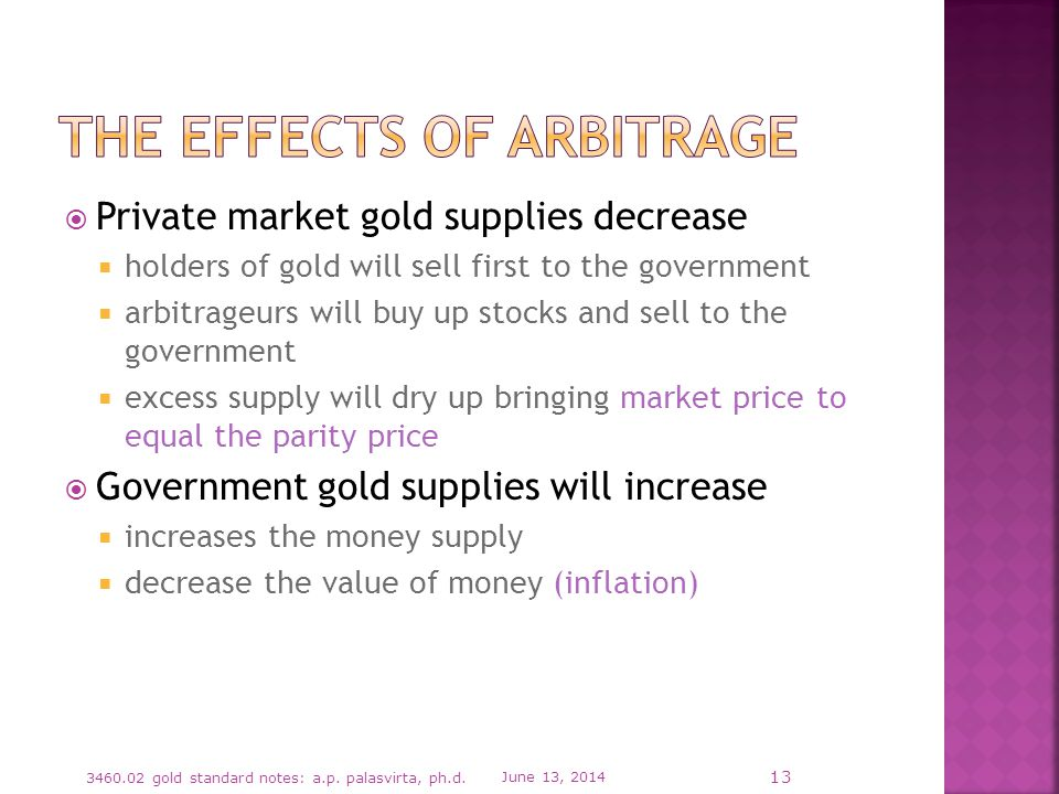 Private market gold supplies decrease holders of gold will sell first to the government arbitrageurs will buy up stocks and sell to the government excess supply will dry up bringing market price to equal the parity price Government gold supplies will increase increases the money supply decrease the value of money (inflation) June 13, gold standard notes: a.p.