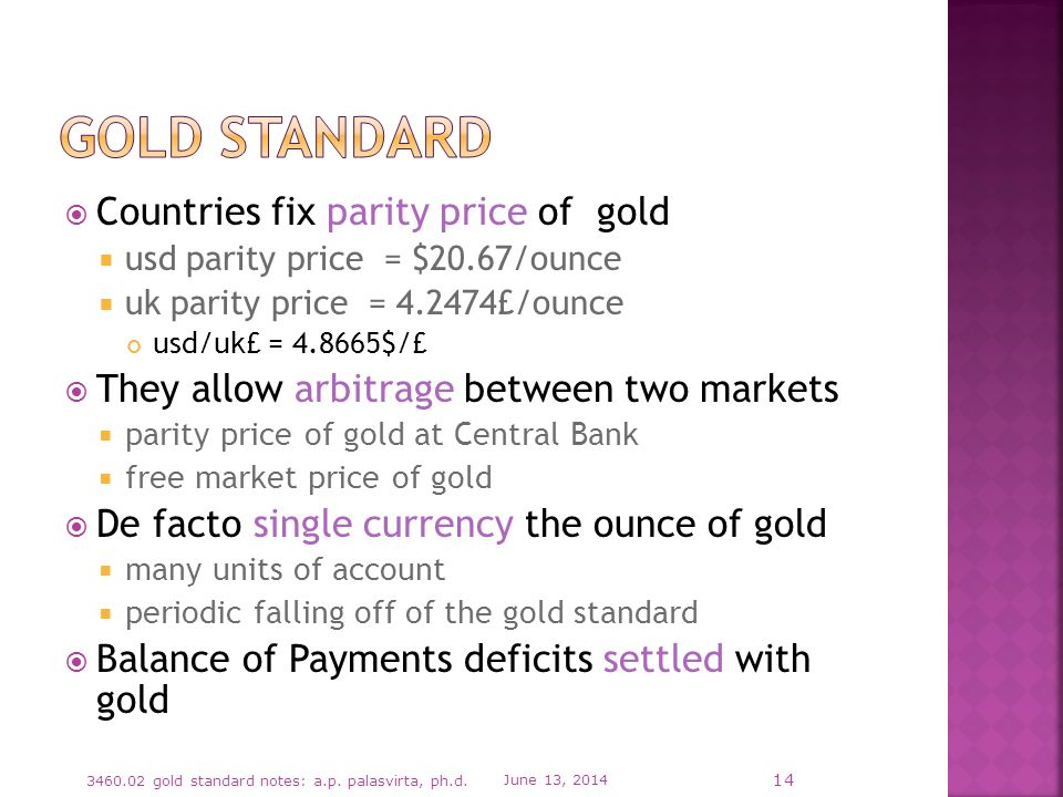 Countries fix parity price of gold usd parity price = $20.67/ounce uk parity price = 4.2474£/ounce usd/uk£ = 4.8665$/£ They allow arbitrage between two markets parity price of gold at Central Bank free market price of gold De facto single currency the ounce of gold many units of account periodic falling off of the gold standard Balance of Payments deficits settled with gold June 13, 2014 3460.02 gold standard notes: a.p.