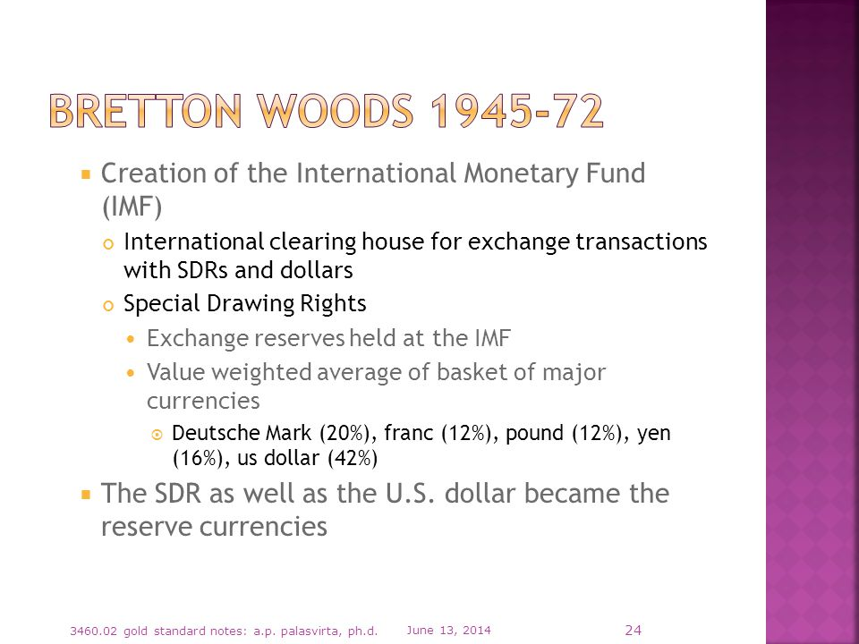 Creation of the International Monetary Fund (IMF) International clearing house for exchange transactions with SDRs and dollars Special Drawing Rights Exchange reserves held at the IMF Value weighted average of basket of major currencies Deutsche Mark (20%), franc (12%), pound (12%), yen (16%), us dollar (42%) The SDR as well as the U.S.