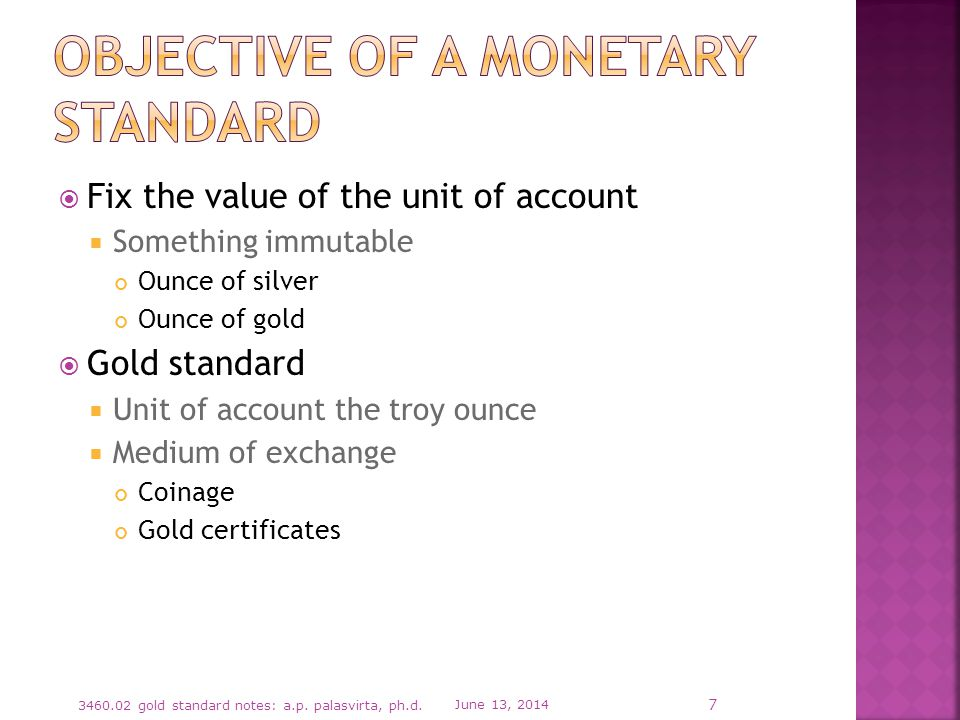 Fix the value of the unit of account Something immutable Ounce of silver Ounce of gold Gold standard Unit of account the troy ounce Medium of exchange Coinage Gold certificates June 13, gold standard notes: a.p.