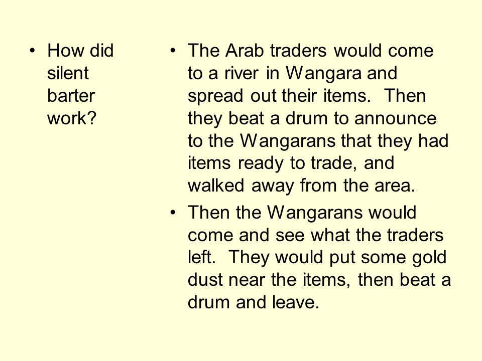 How did silent barter work? The Arab traders would come to a river in Wangara and spread out their items. Then they beat a drum to announce to the Wan