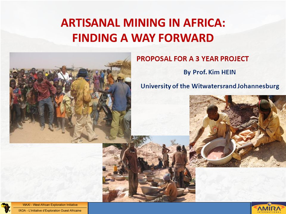 Annual Sponsors Meeting, Dakar 2-4 May 2012 1 ARTISANAL MINING IN AFRICA: FINDING A WAY FORWARD PROPOSAL FOR A 3 YEAR PROJECT By Prof. Kim HEIN Univer