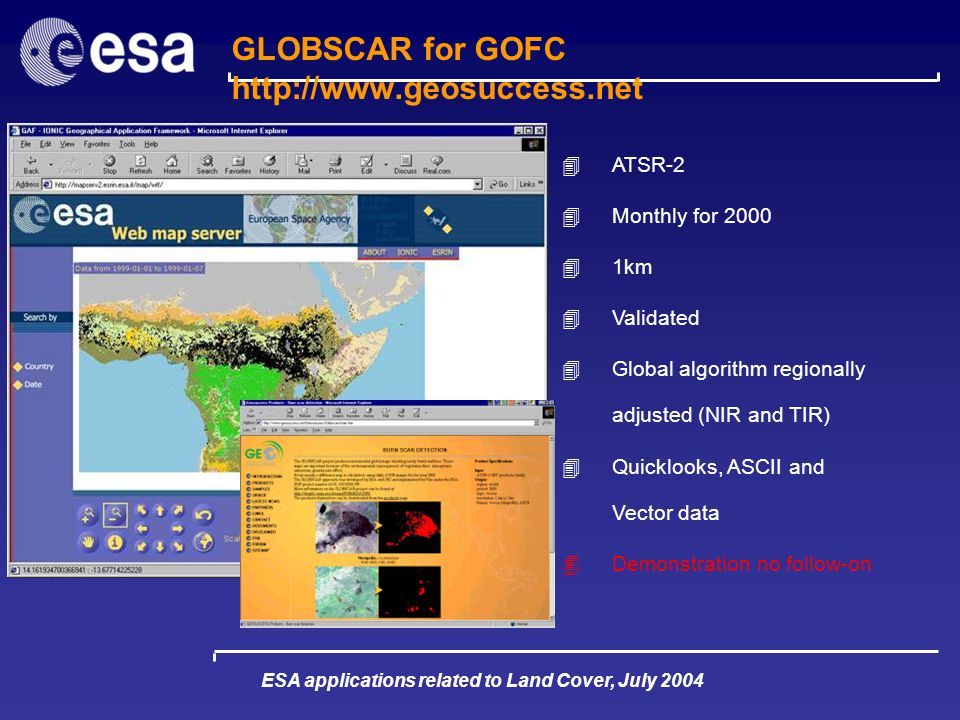 ESA applications related to Land Cover, July 2004 GLOBSCAR for GOFC http://www.geosuccess.net 4ATSR-2 4Monthly for 2000 41km 4Validated 4Global algorithm regionally adjusted (NIR and TIR) 4Quicklooks, ASCII and Vector data 4Demonstration no follow-on