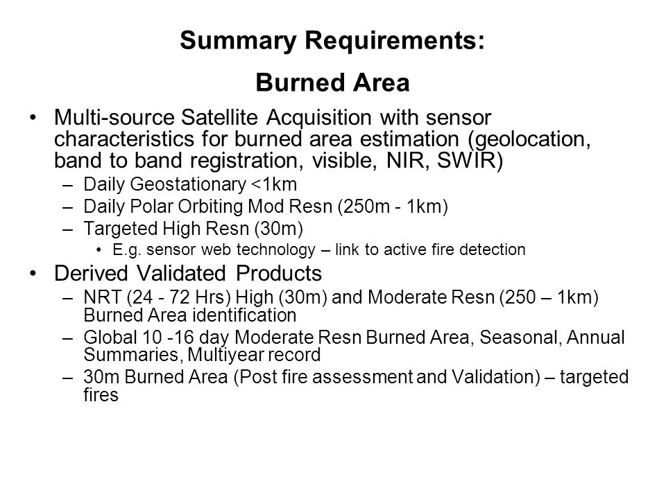 Summary Requirements: Burned Area Multi-source Satellite Acquisition with sensor characteristics for burned area estimation (geolocation, band to band registration, visible, NIR, SWIR) –Daily Geostationary <1km –Daily Polar Orbiting Mod Resn (250m - 1km) –Targeted High Resn (30m) E.g.