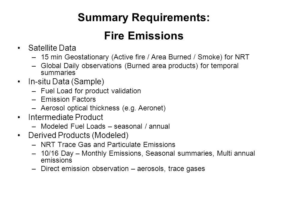 Summary Requirements: Fire Emissions Satellite Data –15 min Geostationary (Active fire / Area Burned / Smoke) for NRT –Global Daily observations (Burned area products) for temporal summaries In-situ Data (Sample) –Fuel Load for product validation –Emission Factors –Aerosol optical thickness (e.g.