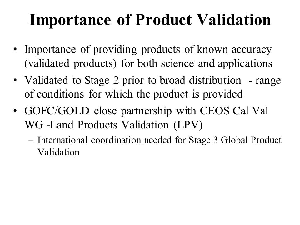 Importance of Product Validation Importance of providing products of known accuracy (validated products) for both science and applications Validated to Stage 2 prior to broad distribution - range of conditions for which the product is provided GOFC/GOLD close partnership with CEOS Cal Val WG -Land Products Validation (LPV) –International coordination needed for Stage 3 Global Product Validation