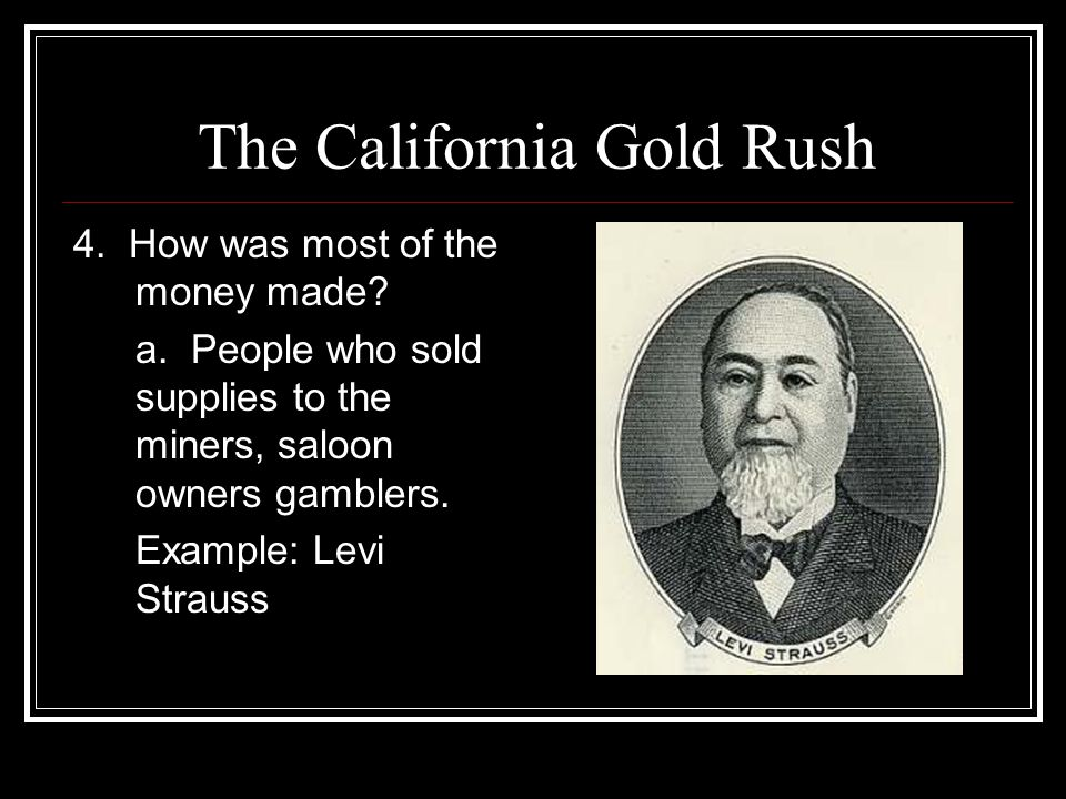 The California Gold Rush 4. How was most of the money made? a. People who sold supplies to the miners, saloon owners gamblers. Example: Levi Strauss