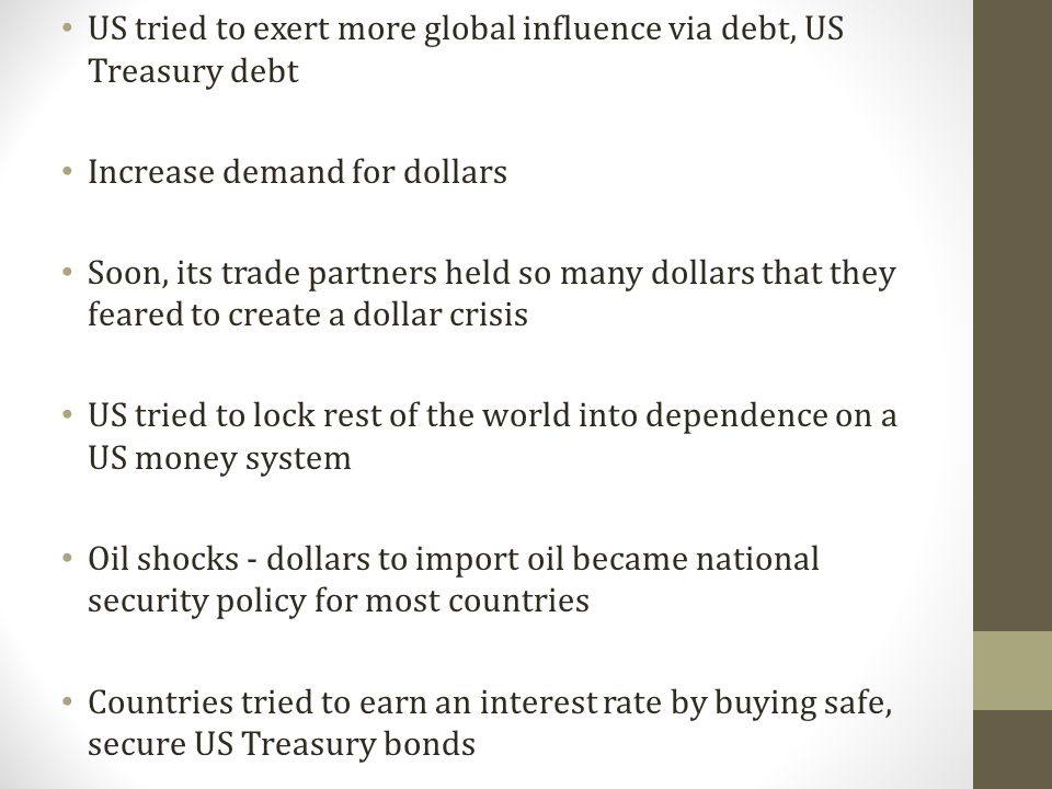 US tried to exert more global influence via debt, US Treasury debt Increase demand for dollars Soon, its trade partners held so many dollars that they feared to create a dollar crisis US tried to lock rest of the world into dependence on a US money system Oil shocks - dollars to import oil became national security policy for most countries Countries tried to earn an interest rate by buying safe, secure US Treasury bonds