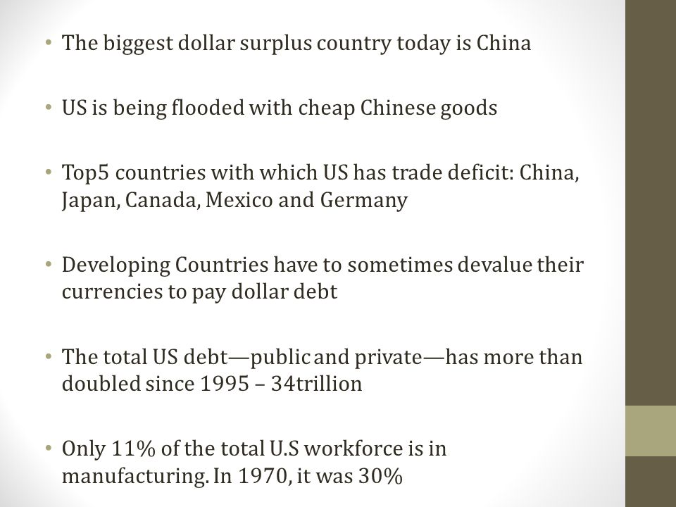 The biggest dollar surplus country today is China US is being flooded with cheap Chinese goods Top5 countries with which US has trade deficit: China, Japan, Canada, Mexico and Germany Developing Countries have to sometimes devalue their currencies to pay dollar debt The total US debtpublic and privatehas more than doubled since 1995 – 34trillion Only 11% of the total U.S workforce is in manufacturing.