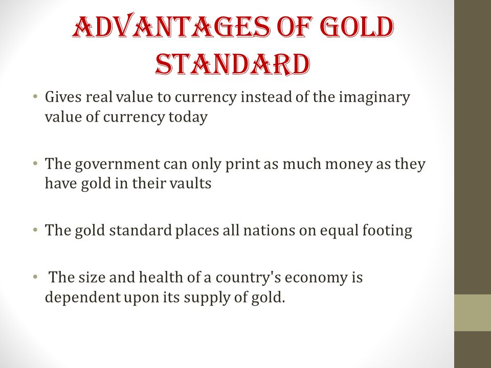 ADVANTAGES OF GOLD STANDARD Gives real value to currency instead of the imaginary value of currency today The government can only print as much money as they have gold in their vaults The gold standard places all nations on equal footing The size and health of a country s economy is dependent upon its supply of gold.