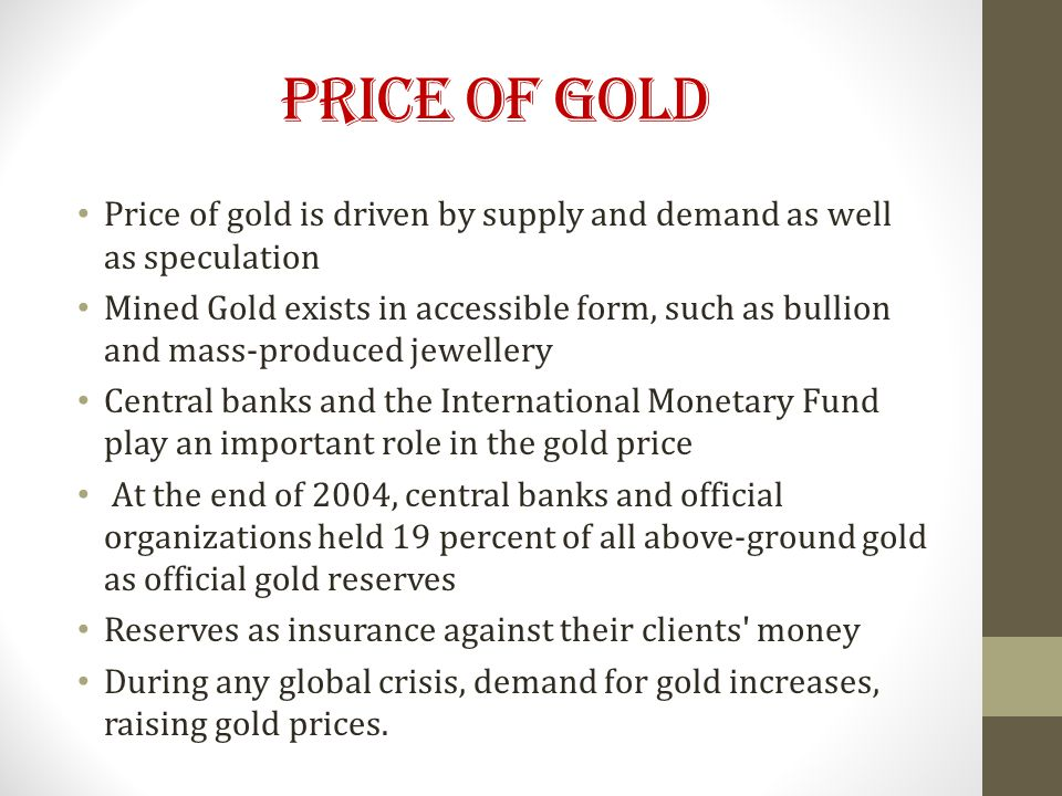 Price of Gold Price of gold is driven by supply and demand as well as speculation Mined Gold exists in accessible form, such as bullion and mass-produced jewellery Central banks and the International Monetary Fund play an important role in the gold price At the end of 2004, central banks and official organizations held 19 percent of all above-ground gold as official gold reserves Reserves as insurance against their clients money During any global crisis, demand for gold increases, raising gold prices.