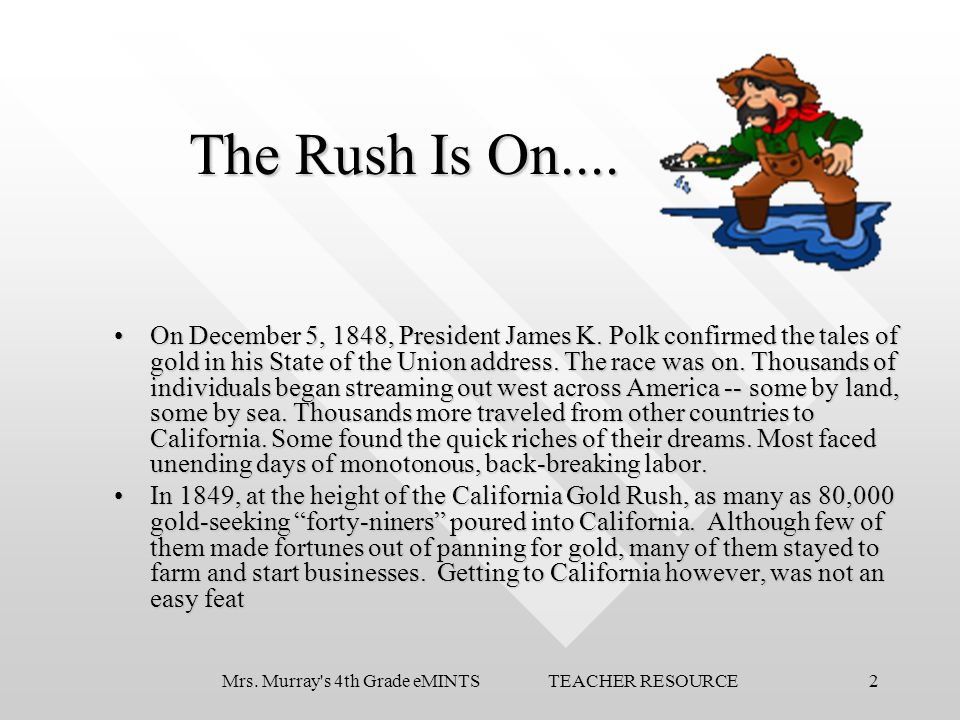 2Mrs. Murray's 4th Grade eMINTS TEACHER RESOURCE The Rush Is On.... On December 5, 1848, President James K. Polk confirmed the tales of gold in his St