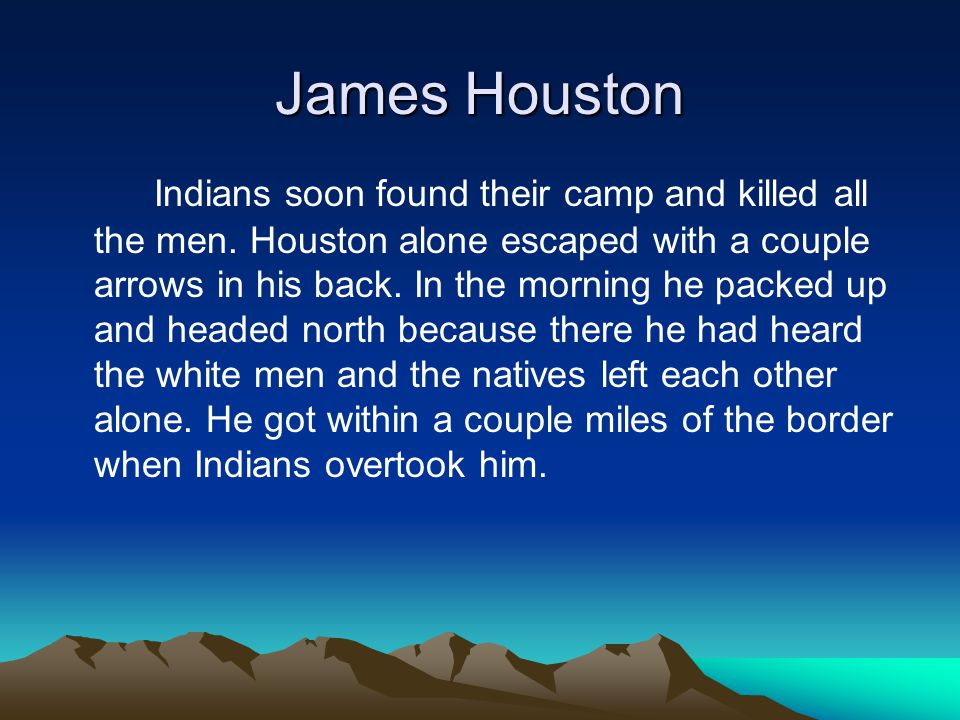 James Houston Indians soon found their camp and killed all the men.