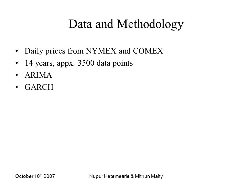 October 10 th 2007Nupur Hetamsaria & Mithun Maity Data and Methodology Daily prices from NYMEX and COMEX 14 years, appx.