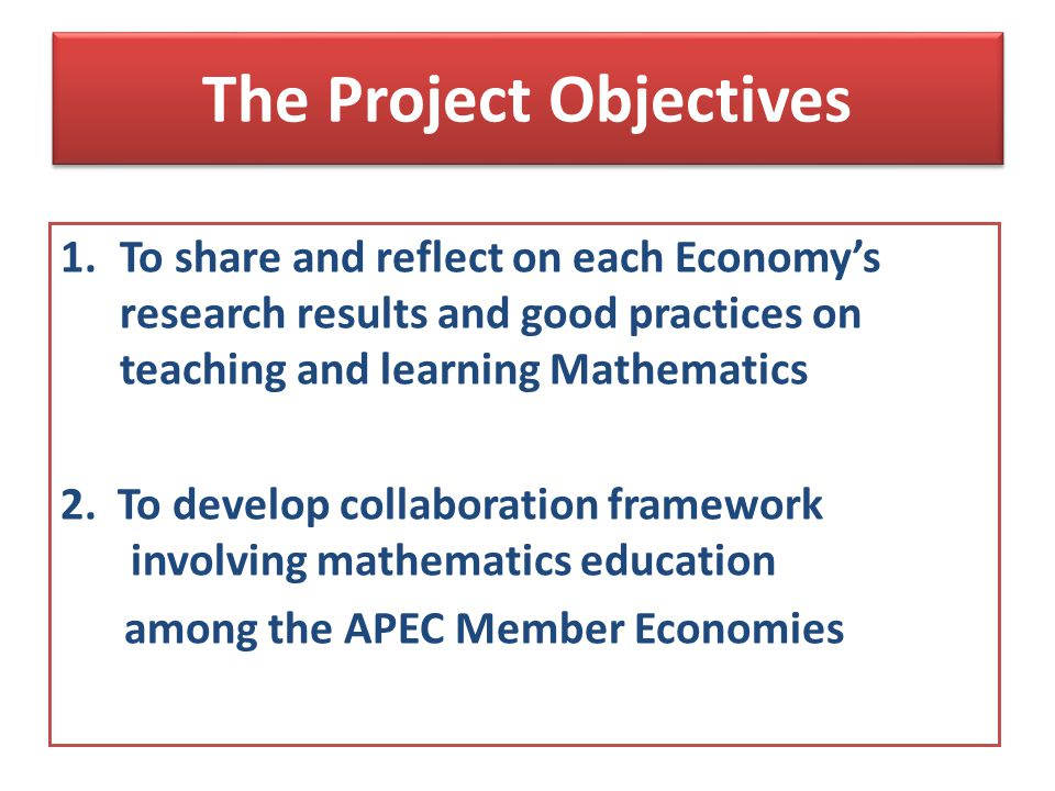 The Project Objectives 1.To share and reflect on each Economys research results and good practices on teaching and learning Mathematics 2.