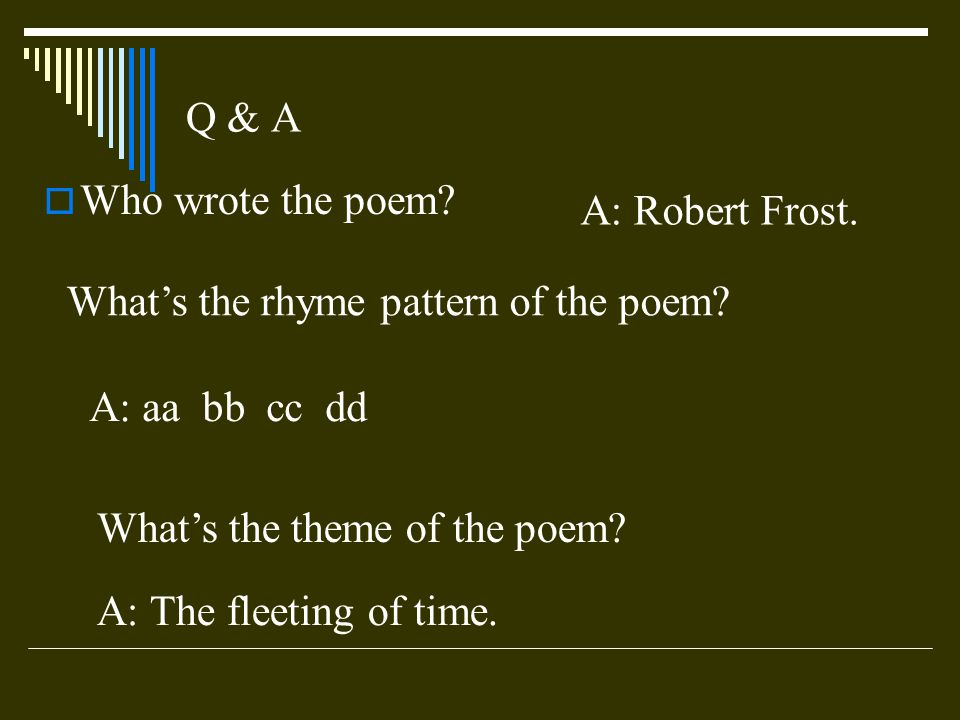 Q & A Who wrote the poem? A: Robert Frost. Whats the rhyme pattern of the poem? A: aa bb cc dd Whats the theme of the poem? A: The fleeting of time.