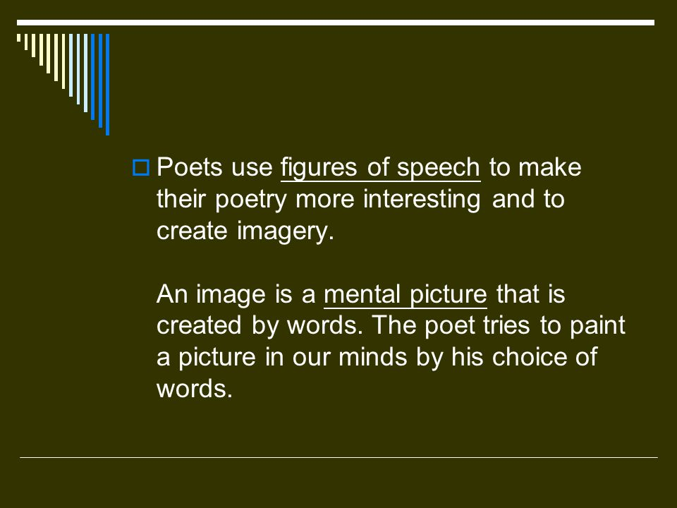 Poets use figures of speech to make their poetry more interesting and to create imagery. An image is a mental picture that is created by words. The po