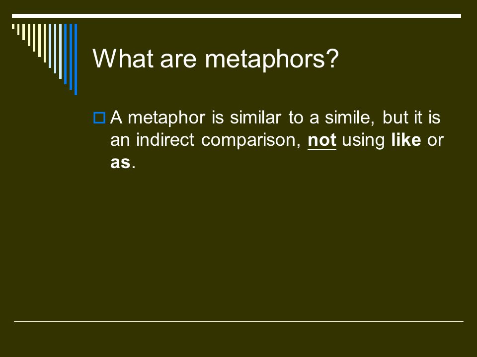 What are metaphors? A metaphor is similar to a simile, but it is an indirect comparison, not using like or as.
