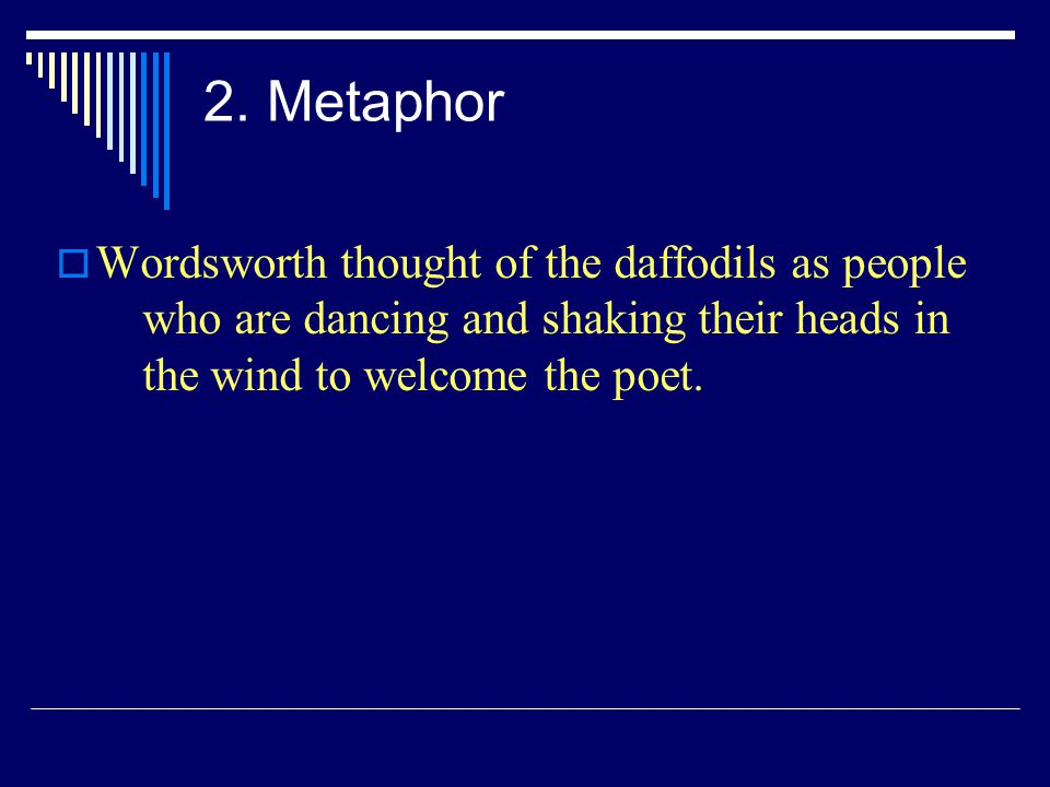 2. Metaphor Wordsworth thought of the daffodils as people who are dancing and shaking their heads in the wind to welcome the poet.