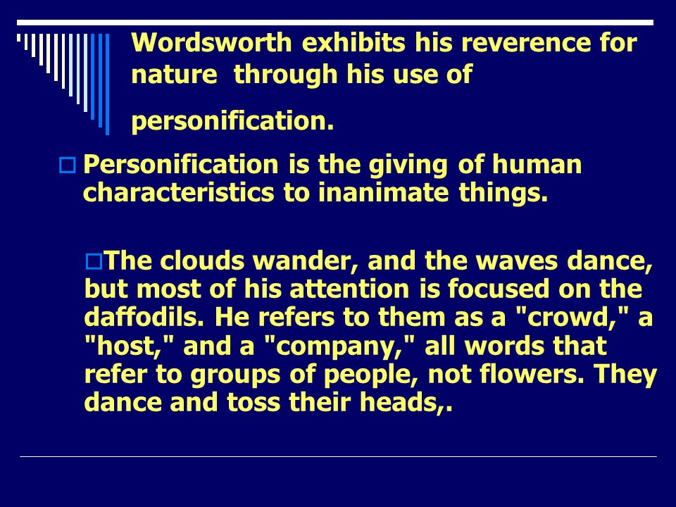 Wordsworth exhibits his reverence for nature through his use of personification. Personification is the giving of human characteristics to inanimate t
