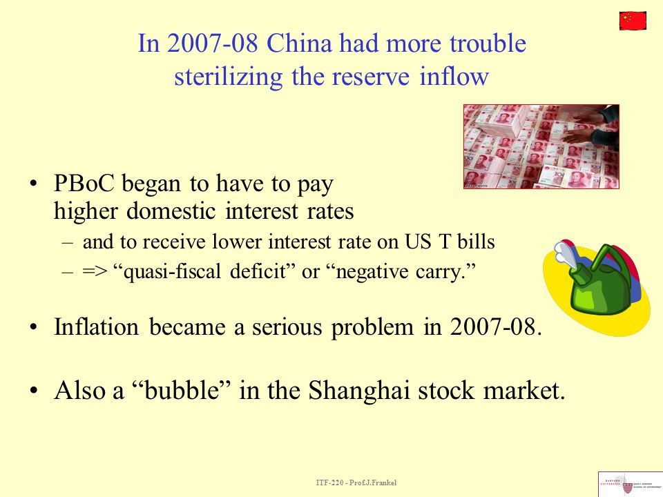 ITF-220 - Prof.J.Frankel In 2007-08 China had more trouble sterilizing the reserve inflow PBoC began to have to pay higher domestic interest rates –an